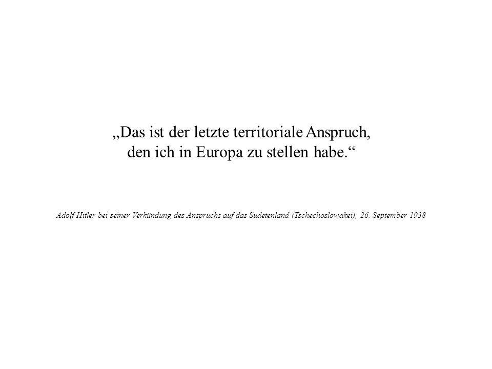 Das ist der letzte territoriale Anspruch, den ich in Europa zu stellen habe. Adolf Hitler bei seiner Verkündung des Anspruchs auf das Sudetenland (Tsc
