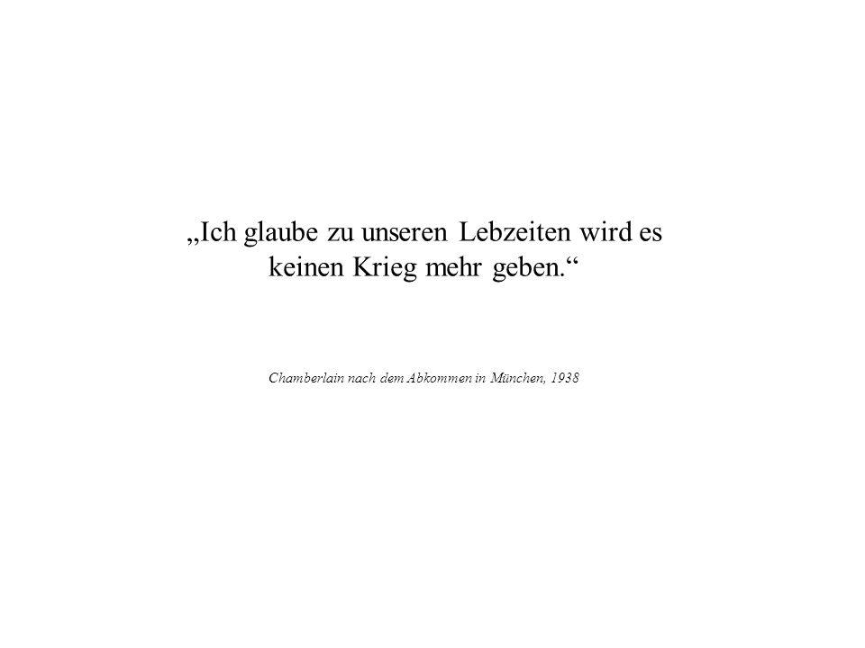 Ich glaube zu unseren Lebzeiten wird es keinen Krieg mehr geben. Chamberlain nach dem Abkommen in München, 1938 Plutarch §