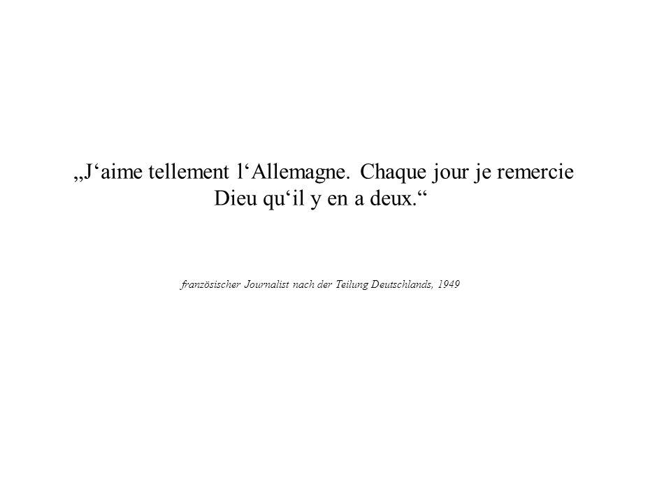 Jaime tellement lAllemagne. Chaque jour je remercie Dieu quil y en a deux. französischer Journalist nach der Teilung Deutschlands, 1949 Plutarch §