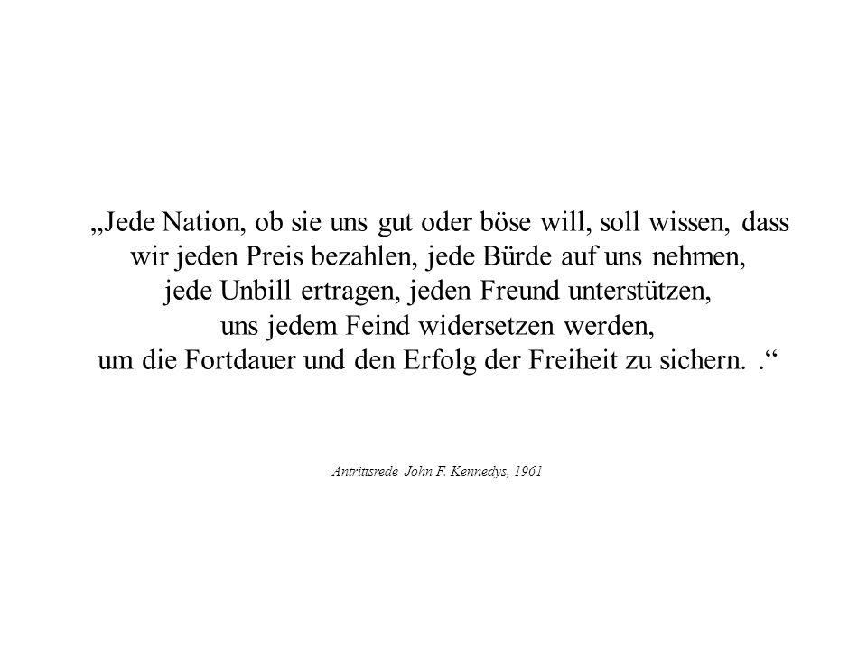 Jede Nation, ob sie uns gut oder böse will, soll wissen, dass wir jeden Preis bezahlen, jede Bürde auf uns nehmen, jede Unbill ertragen, jeden Freund