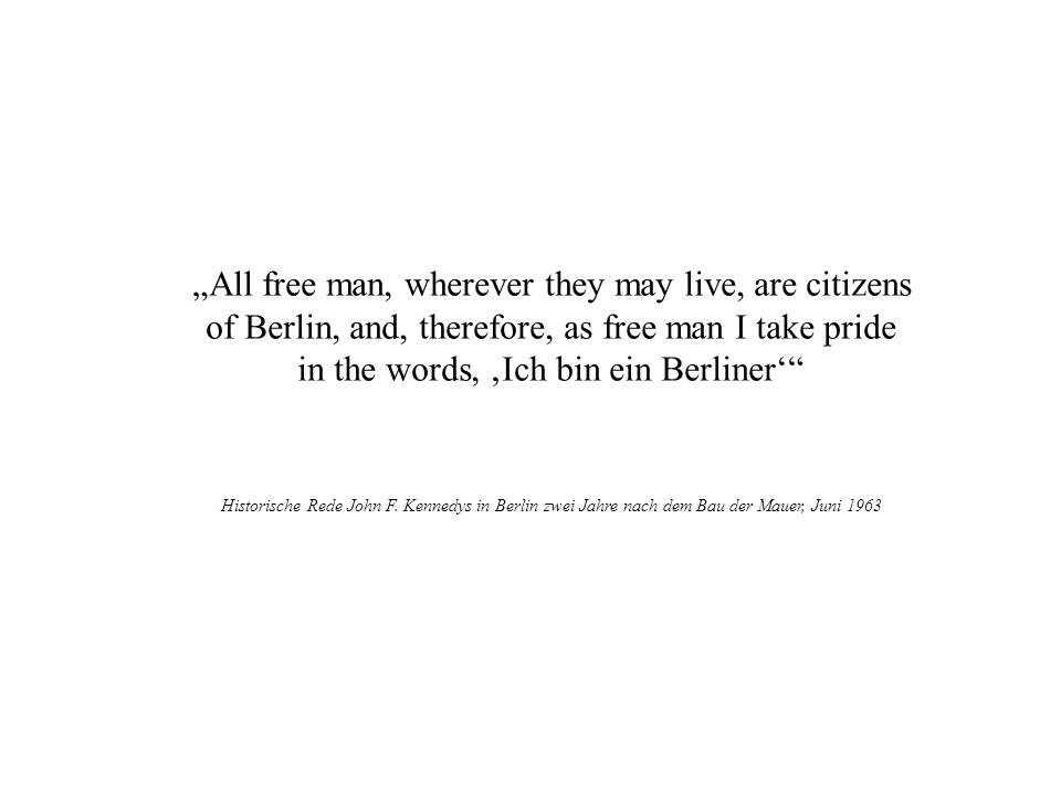 All free man, wherever they may live, are citizens of Berlin, and, therefore, as free man I take pride in the words, Ich bin ein Berliner Historische