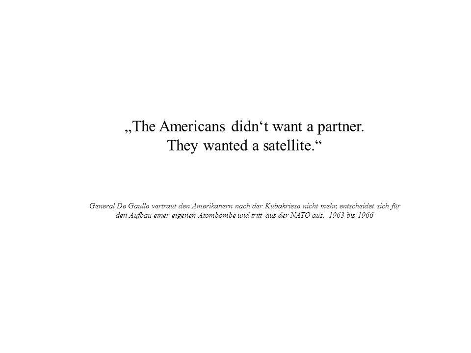 The Americans didnt want a partner. They wanted a satellite. General De Gaulle vertraut den Amerikanern nach der Kubakriese nicht mehr, entscheidet si