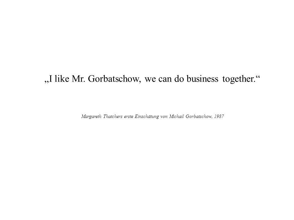 I like Mr. Gorbatschow, we can do business together. Margareth Thatchers erste Einschätung von Michail Gorbatschow, 1987