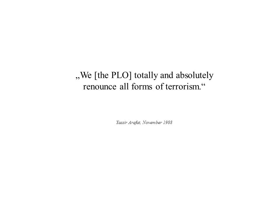 We [the PLO] totally and absolutely renounce all forms of terrorism. Yassir Arafat, November 1988