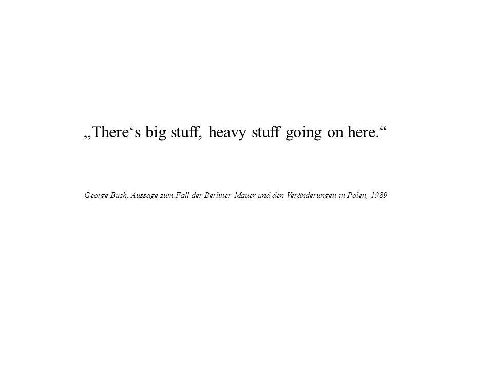 Theres big stuff, heavy stuff going on here. George Bush, Aussage zum Fall der Berliner Mauer und den Veränderungen in Polen, 1989
