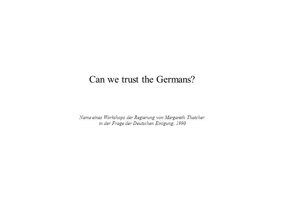 Can we trust the Germans? Name eines Workshops der Regierung von Margareth Thatcher in der Frage der Deutschen Einigung, 1990
