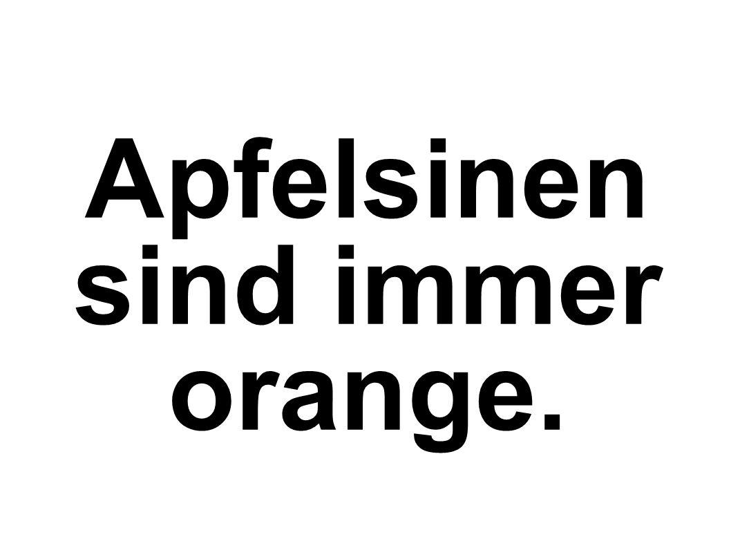 Apfelsinen sind immer orange.