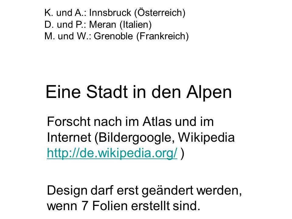Eine Stadt in den Alpen Forscht nach im Atlas und im Internet (Bildergoogle, Wikipedia http://de.wikipedia.org/ ) http://de.wikipedia.org/ Design darf