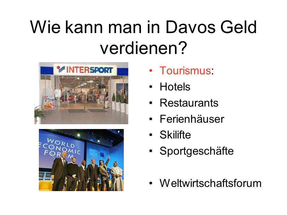 Wie kann man in Davos Geld verdienen? Tourismus: Hotels Restaurants Ferienhäuser Skilifte Sportgeschäfte Weltwirtschaftsforum