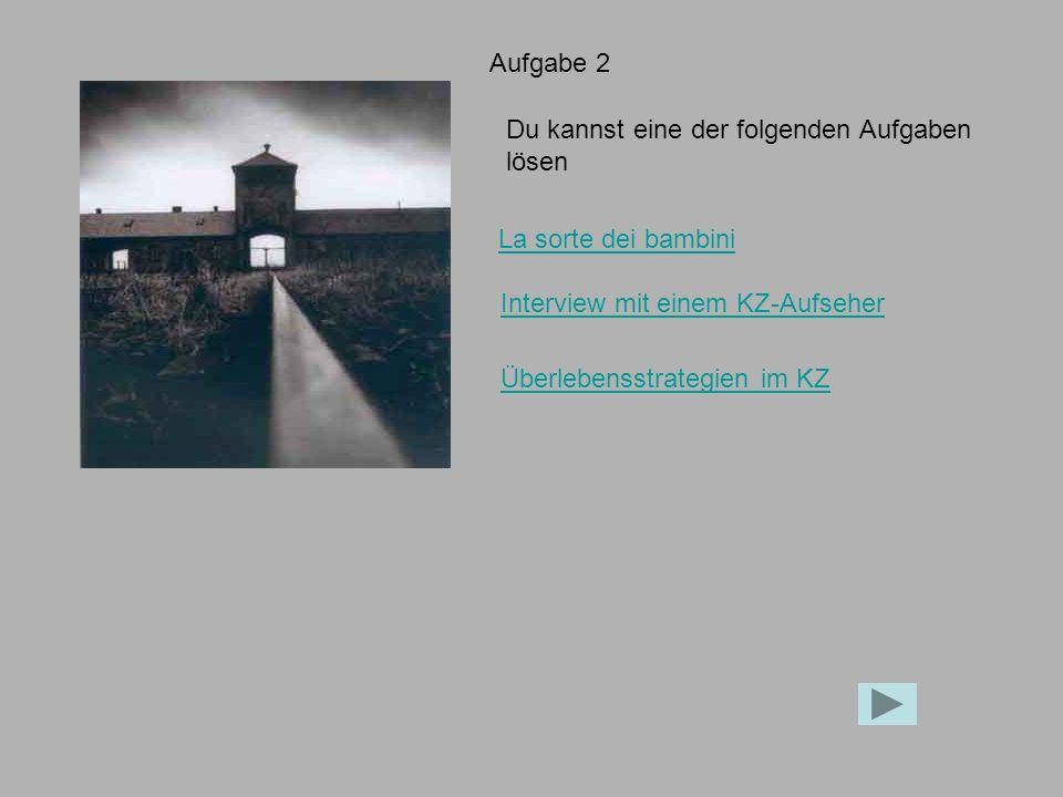 Aufgabe 2 Du kannst eine der folgenden Aufgaben lösen La sorte dei bambini Interview mit einem KZ-Aufseher Überlebensstrategien im KZ