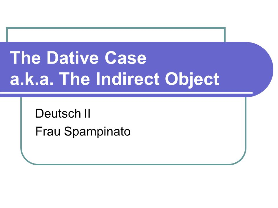 The Dative Case a.k.a. The Indirect Object Deutsch II Frau Spampinato