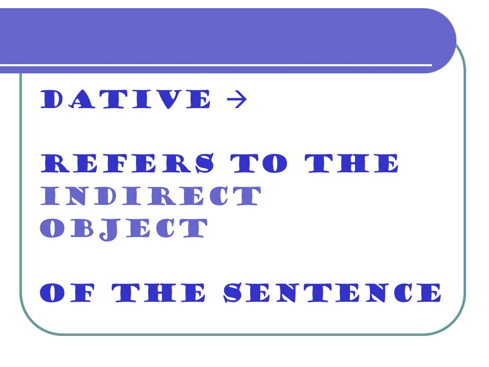 Dative refers to the indirect object of the sentence