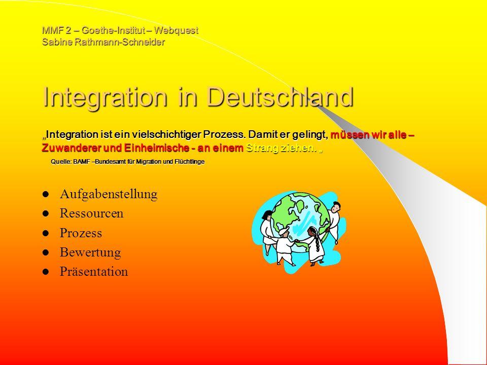 MMF 2 – Goethe-Institut – Webquest Sabine Rathmann-Schneider Integration in Deutschland Integration ist ein vielschichtiger Prozess.