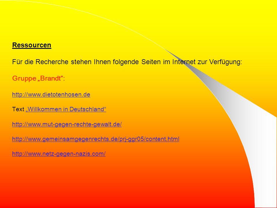 Ressourcen Für die Recherche stehen Ihnen folgende Seiten im Internet zur Verfügung: Gruppe Brandt: http://www.dietotenhosen.de Text Willkommen in DeutschlandWillkommen in Deutschland http://www.mut-gegen-rechte-gewalt.de/ http://www.gemeinsamgegenrechts.de/prj-ggr05/content.html http://www.netz-gegen-nazis.com/