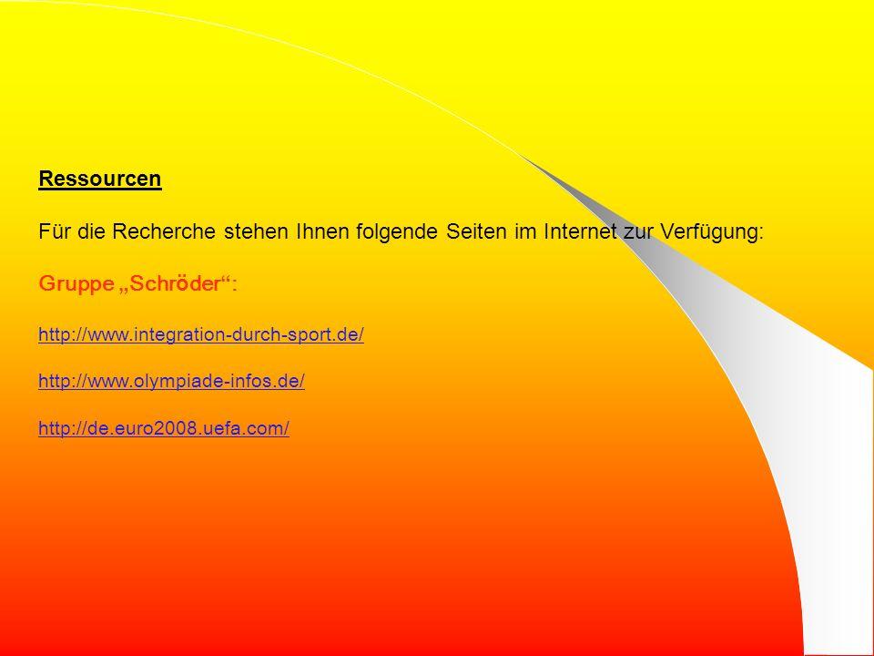 Ressourcen Für die Recherche stehen Ihnen folgende Seiten im Internet zur Verfügung: Gruppe Schr ö der : http://www.integration-durch-sport.de/ http://www.olympiade-infos.de/ http://de.euro2008.uefa.com/