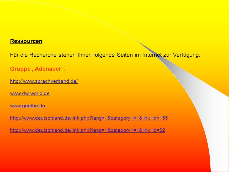 Ressourcen Für die Recherche stehen Ihnen folgende Seiten im Internet zur Verfügung: Gruppe Adenauer: http://www.sprachverband.de/ www.dw-world.de www.goethe.de http://www.deutschland.de/link.php?lang=1&category1=1&link_id=155 http://www.deutschland.de/link.php?lang=1&category1=1&link_id=62