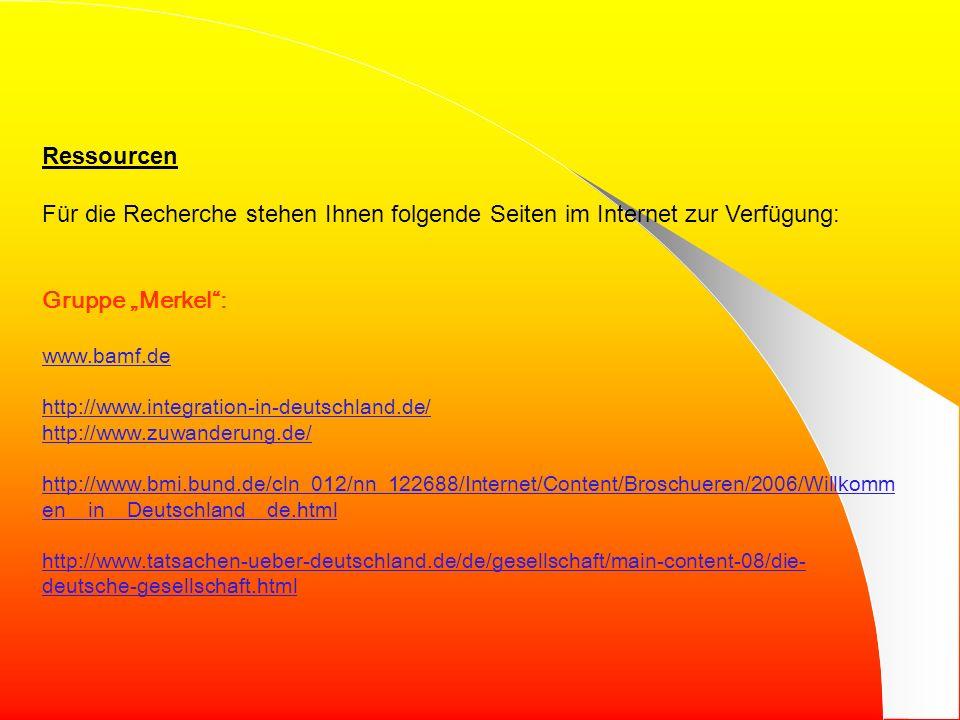 Ressourcen Für die Recherche stehen Ihnen folgende Seiten im Internet zur Verfügung: Gruppe Merkel: www.bamf.de http://www.integration-in-deutschland.de/ http://www.zuwanderung.de/ http://www.bmi.bund.de/cln_012/nn_122688/Internet/Content/Broschueren/2006/Willkomm en__in__Deutschland__de.html http://www.tatsachen-ueber-deutschland.de/de/gesellschaft/main-content-08/die- deutsche-gesellschaft.html