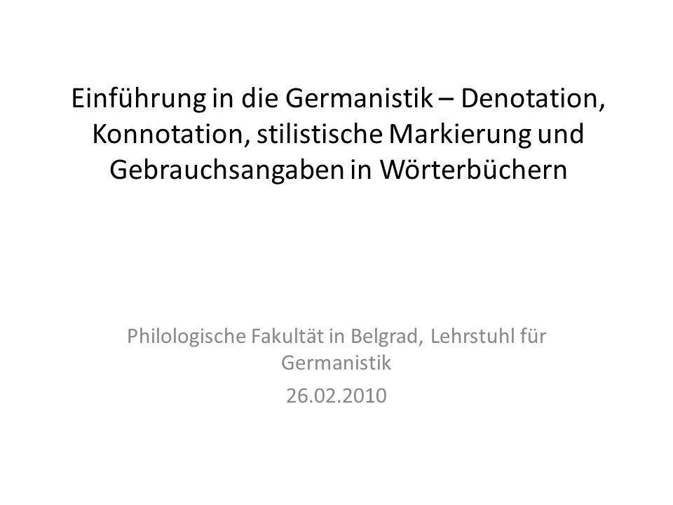 Einführung in die Germanistik – Denotation, Konnotation, stilistische Markierung und Gebrauchsangaben in Wörterbüchern Philologische Fakultät in Belgr