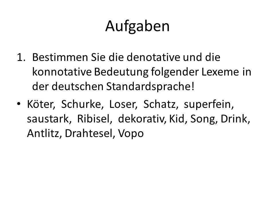 Aufgaben 1.Bestimmen Sie die denotative und die konnotative Bedeutung folgender Lexeme in der deutschen Standardsprache! Köter, Schurke, Loser, Schatz