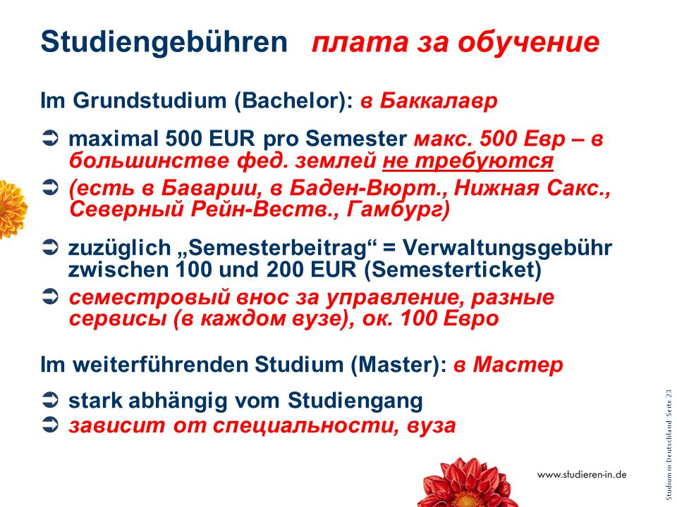 Studium in Deutschland Seite 23 Studiengebührenплата за обучение Im Grundstudium (Bachelor): в Баккалавр maximal 500 EUR pro Semester макс. 500 Евр –