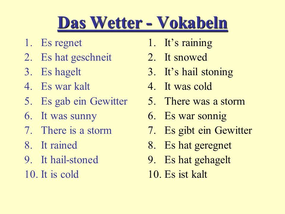 Das Wetter - Vokabeln 1.Es regnet 2.Es hat geschneit 3.Es hagelt 4.Es war kalt 5.Es gab ein Gewitter 6.It was sunny 7.There is a storm 8.It rained 9.It hail-stoned 10.It is cold 1.Its raining 2.It snowed 3.Its hail stoning 4.It was cold 5.There was a storm 6.Es war sonnig 7.Es gibt ein Gewitter 8.Es hat geregnet 9.Es hat gehagelt 10.Es ist kalt