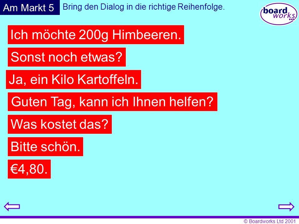 © Boardworks Ltd 2001 Bring den Dialog in die richtige Reihenfolge. Guten Tag, kann ich Ihnen helfen? Ich möchte 200g Himbeeren. Sonst noch etwas? Ja,