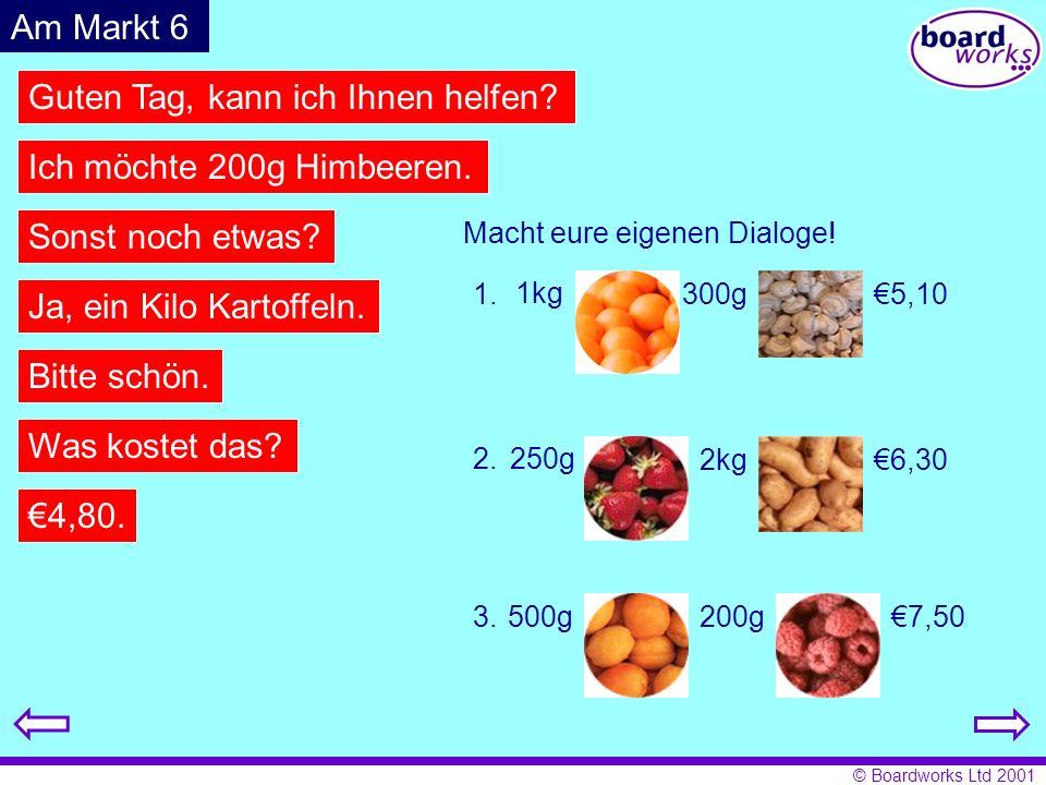 © Boardworks Ltd 2001 Guten Tag, kann ich Ihnen helfen? Ich möchte 200g Himbeeren. Sonst noch etwas? Ja, ein Kilo Kartoffeln. Bitte schön. Was kostet