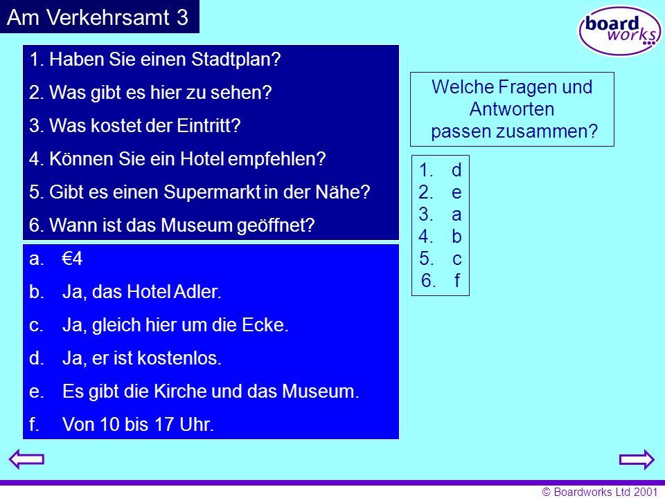 © Boardworks Ltd 2001 1. Haben Sie einen Stadtplan? 2. Was gibt es hier zu sehen? 3. Was kostet der Eintritt? 4. Können Sie ein Hotel empfehlen? 5. Gi