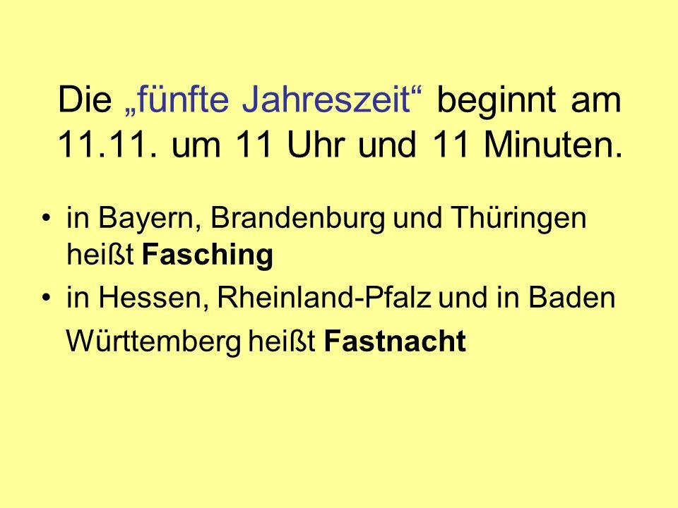Die fünfte Jahreszeit beginnt am 11.11. um 11 Uhr und 11 Minuten. in Bayern, Brandenburg und Thüringen heißt Fasching in Hessen, Rheinland-Pfalz und i