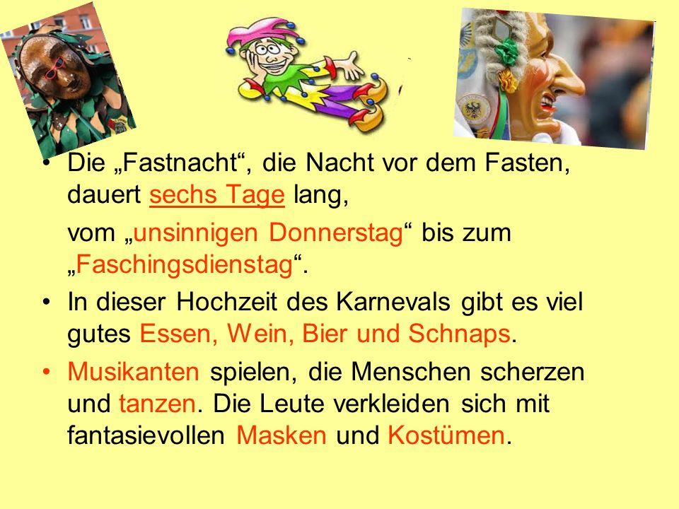 Die Fastnacht, die Nacht vor dem Fasten, dauert sechs Tage lang, vom unsinnigen Donnerstag bis zumFaschingsdienstag. In dieser Hochzeit des Karnevals