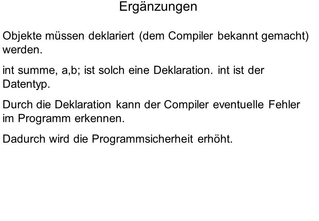 Ergänzungen Objekte müssen deklariert (dem Compiler bekannt gemacht) werden. int summe, a,b; ist solch eine Deklaration. int ist der Datentyp. Durch d