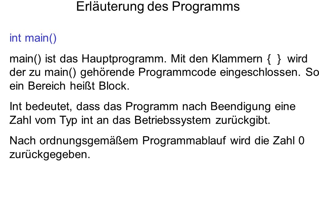 Erläuterung des Programms int main() main() ist das Hauptprogramm. Mit den Klammern { } wird der zu main() gehörende Programmcode eingeschlossen. So e