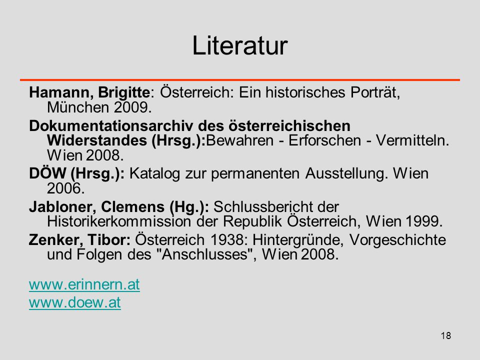 18 Literatur Hamann, Brigitte: Österreich: Ein historisches Porträt, München 2009. Dokumentationsarchiv des österreichischen Widerstandes (Hrsg.):Bewa