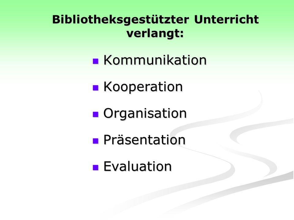 Bibliotheksgestützter Unterricht verlangt: Kommunikation Kommunikation Kooperation Kooperation Organisation Organisation Präsentation Präsentation Evaluation Evaluation