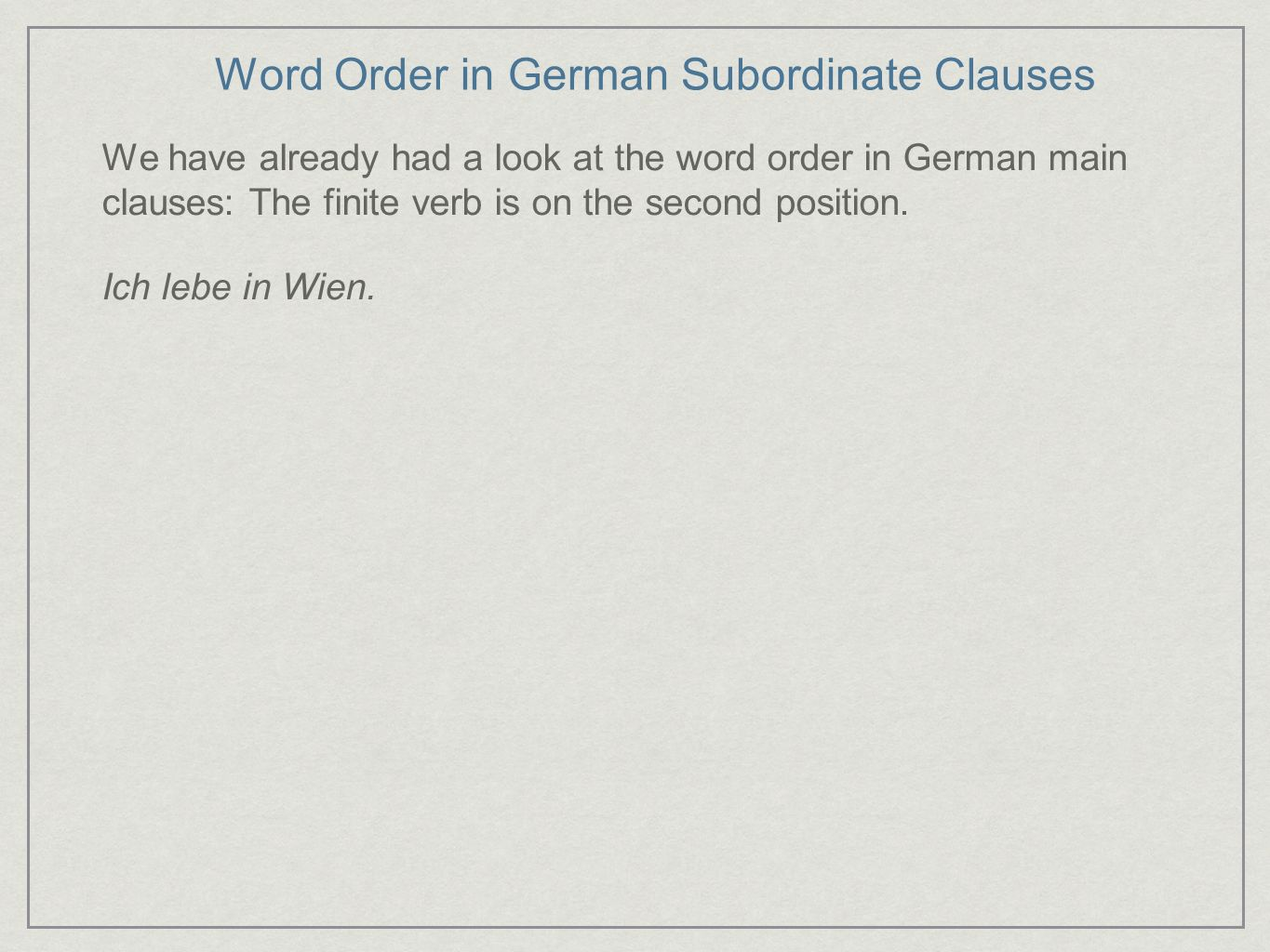 Word Order in German Subordinate Clauses We have already had a look at the word order in German main clauses: The finite verb is on the second positio