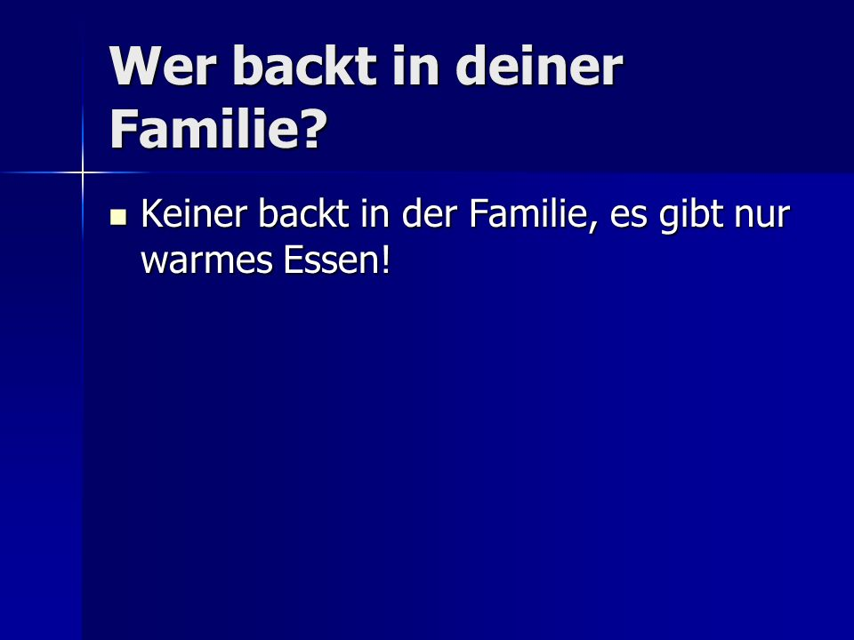 Wer backt in deiner Familie.Keiner backt in der Familie, es gibt nur warmes Essen.