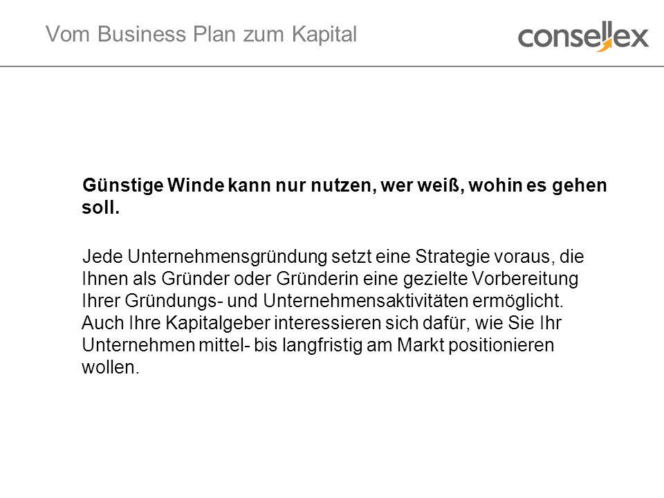 Vom Business Plan zum Kapital Günstige Winde kann nur nutzen, wer weiß, wohin es gehen soll. Jede Unternehmensgründung setzt eine Strategie voraus, di