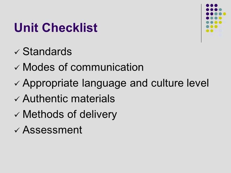 Unit Checklist Standards Modes of communication Appropriate language and culture level Authentic materials Methods of delivery Assessment