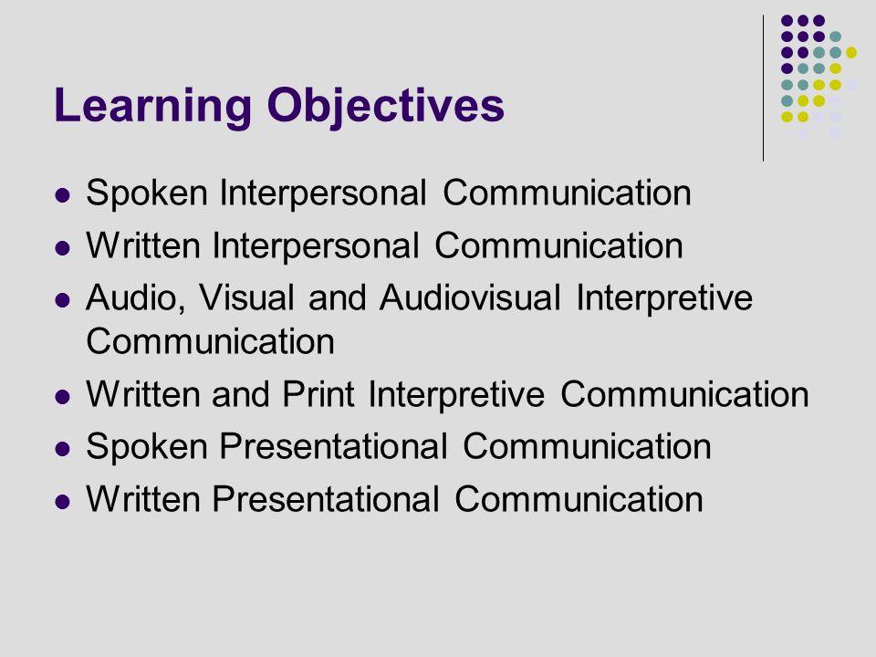 Learning Objectives Spoken Interpersonal Communication Written Interpersonal Communication Audio, Visual and Audiovisual Interpretive Communication Wr