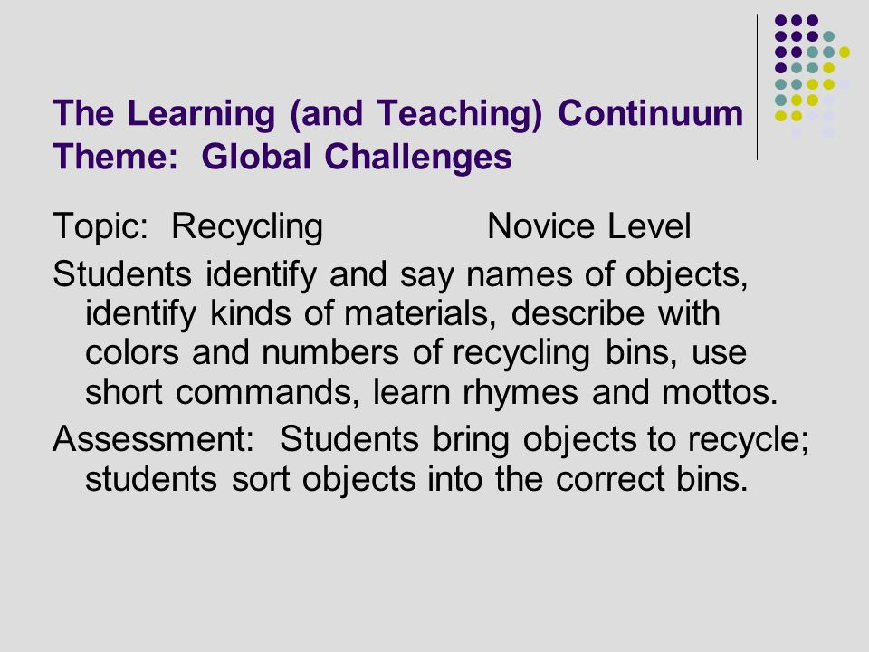 The Learning (and Teaching) Continuum Theme: Global Challenges Topic: RecyclingNovice Level Students identify and say names of objects, identify kinds