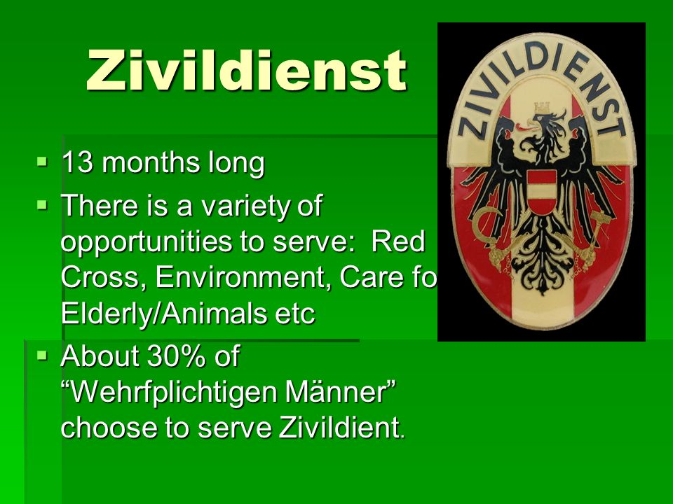 Zivildienst 13 months long 13 months long There is a variety of opportunities to serve: Red Cross, Environment, Care for Elderly/Animals etc There is