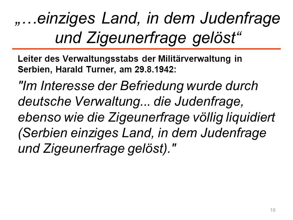 …einziges Land, in dem Judenfrage und Zigeunerfrage gelöst Leiter des Verwaltungsstabs der Militärverwaltung in Serbien, Harald Turner, am 29.8.1942: