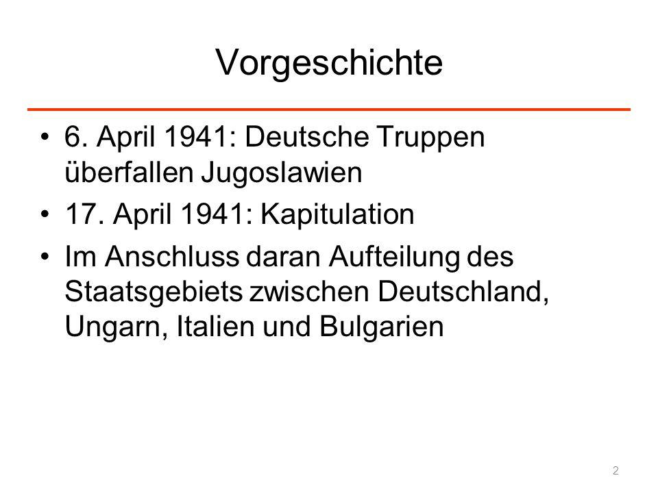 Vorgeschichte 6. April 1941: Deutsche Truppen überfallen Jugoslawien 17. April 1941: Kapitulation Im Anschluss daran Aufteilung des Staatsgebiets zwis