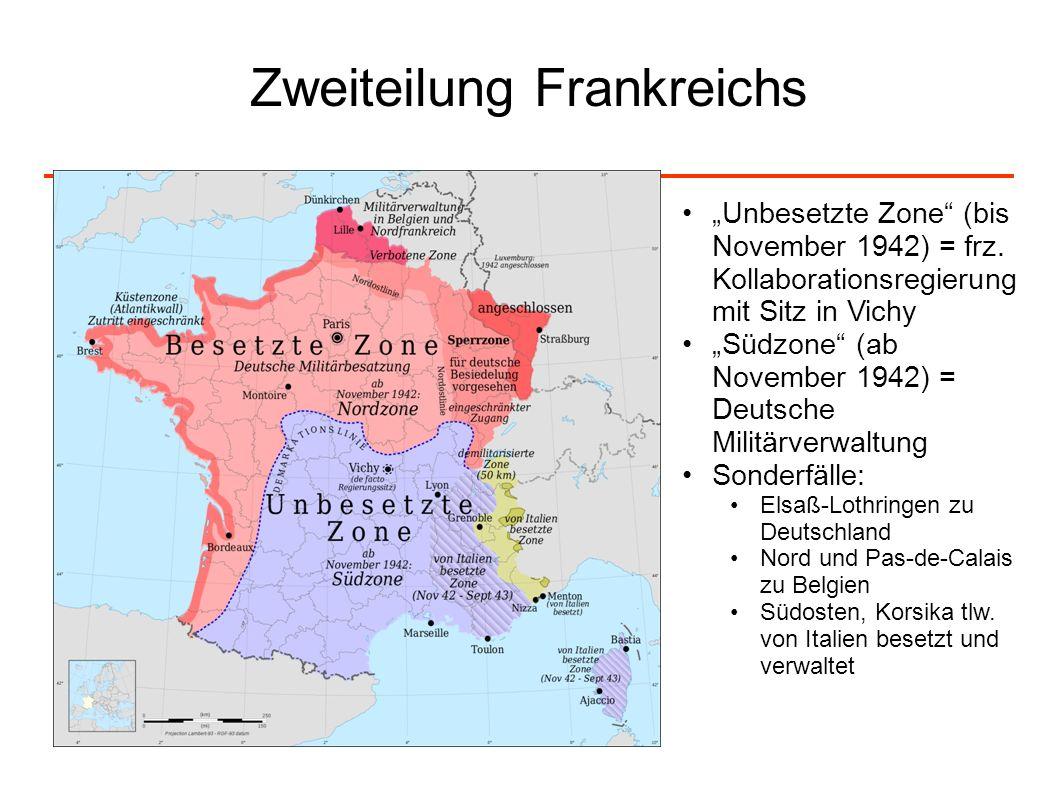Zweiteilung Frankreichs Unbesetzte Zone (bis November 1942) = frz. Kollaborationsregierung mit Sitz in Vichy Südzone (ab November 1942) = Deutsche Mil