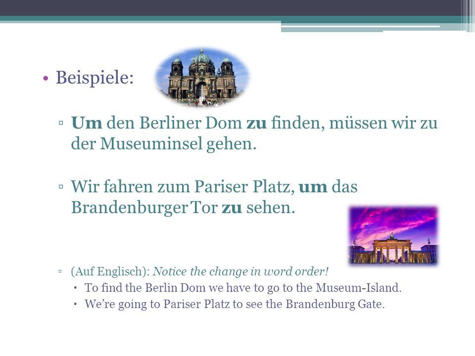 Beispiele: Um den Berliner Dom zu finden, müssen wir zu der Museuminsel gehen.
