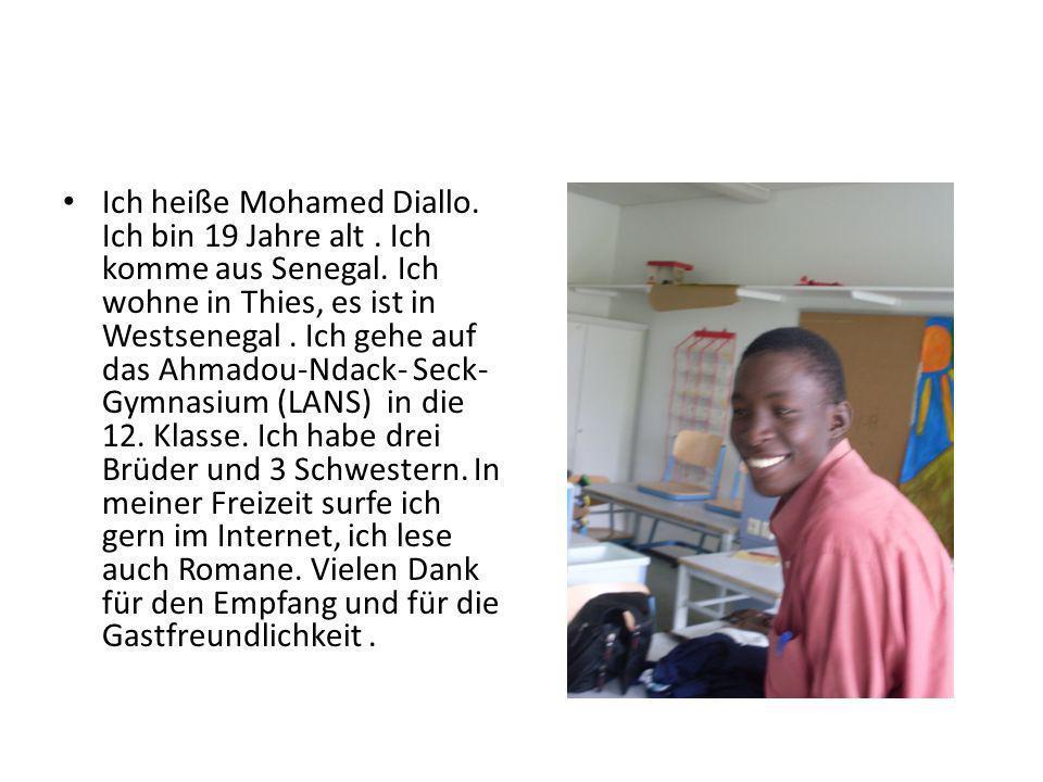 Ich heiße Mohamed Diallo. Ich bin 19 Jahre alt. Ich komme aus Senegal. Ich wohne in Thies, es ist in Westsenegal. Ich gehe auf das Ahmadou-Ndack- Seck