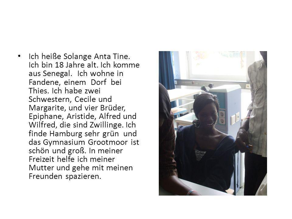 Ich heiße Solange Anta Tine. Ich bin 18 Jahre alt. Ich komme aus Senegal. Ich wohne in Fandene, einem Dorf bei Thies. Ich habe zwei Schwestern, Cecile