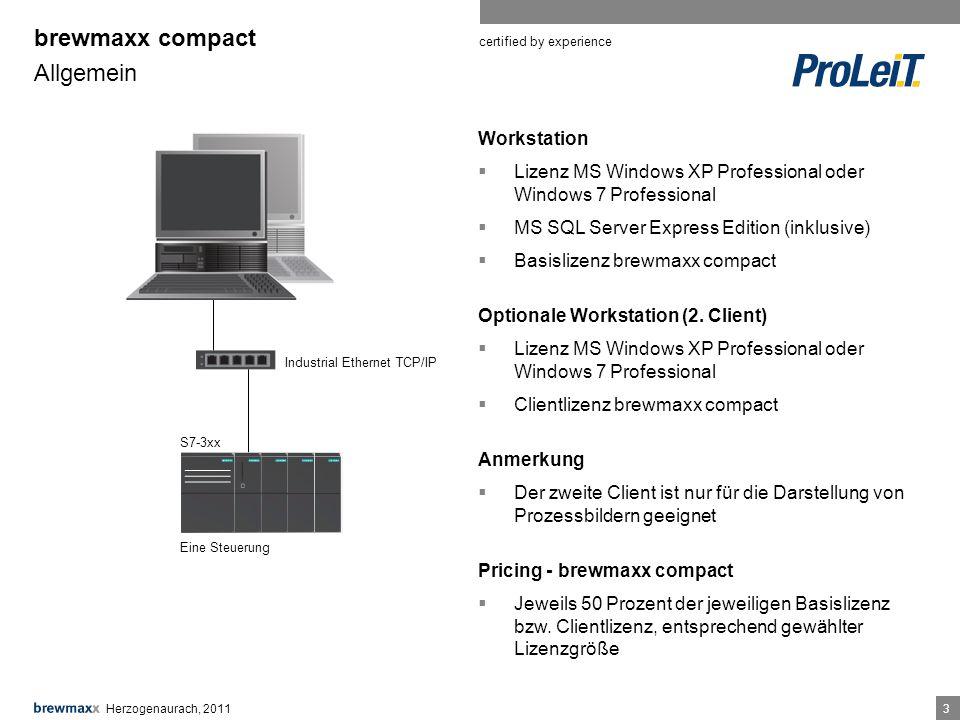 certified by experience 33 brewmaxx compact Allgemein Herzogenaurach, 2011 Industrial Ethernet TCP/IP S7-3xx Eine Steuerung Workstation Lizenz MS Windows XP Professional oder Windows 7 Professional MS SQL Server Express Edition (inklusive) Basislizenz brewmaxx compact Optionale Workstation (2.