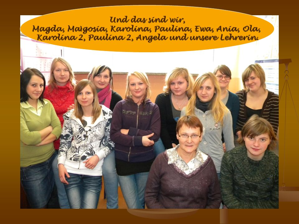 Und das sind wir, Magda, Ma ł gosia, Karolina, Paulina, Ewa, Ania, Ola, Karolina 2, Paulina 2, Angela und unsere Lehrerin.