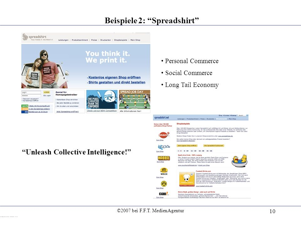 ©2007 bei F.F.T. MedienAgentur 10 Beispiele 2: Spreadshirt Personal Commerce Social Commerce Long Tail Economy Unleash Collective Intelligence!